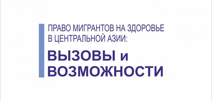 Исследование от Международной организации по миграции (МОМ) «Право мигрантов на здоровье в Центральной Азии: вызовы и возможности».