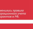 Изменились правила миграционного учета мигрантов в Российской Федерации.