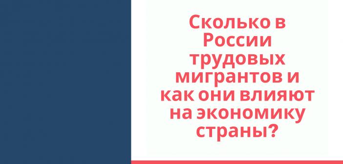 Сколько в России трудовых мигрантов и как они влияют на экономику страны?