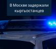 В Москве были задержаны 21 граждан КР.