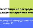 Кыргызстанцы не пострадали при пожаре на стройке в Москве.