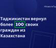 Таджикистан вернул более 100 своих граждан из Казахстана.