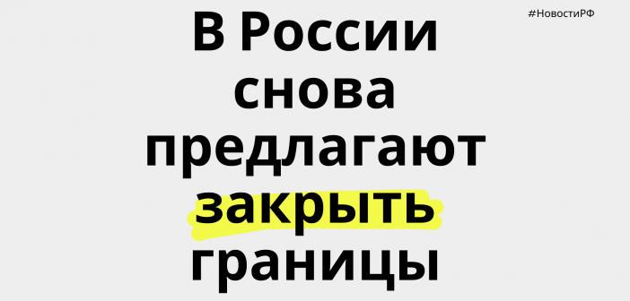 В России снова предлагают закрыть границы.